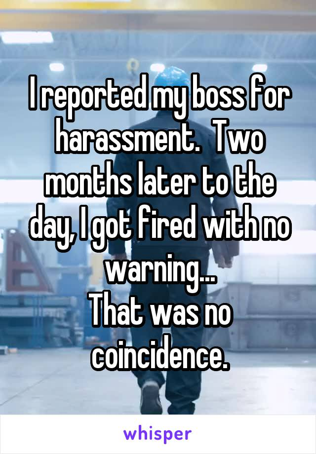 I reported my boss for harassment.  Two months later to the day, I got fired with no warning... That was no coincidence.