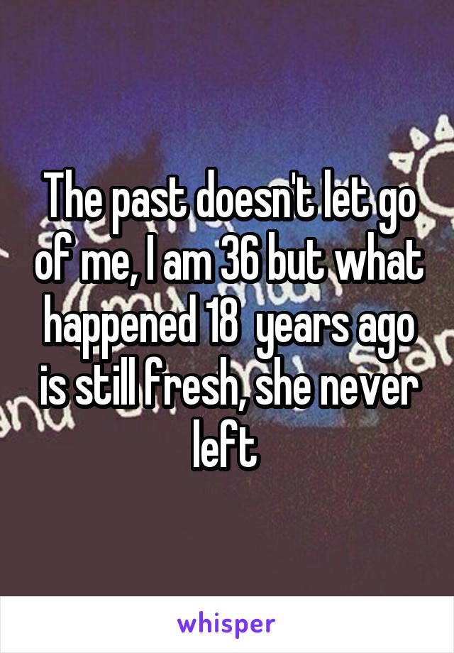 The past doesn't let go of me, I am 36 but what happened 18  years ago is still fresh, she never left