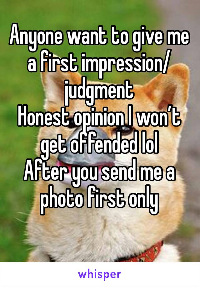 Anyone want to give me a first impression/judgment  Honest opinion I won't get offended lol  After you send me a photo first only