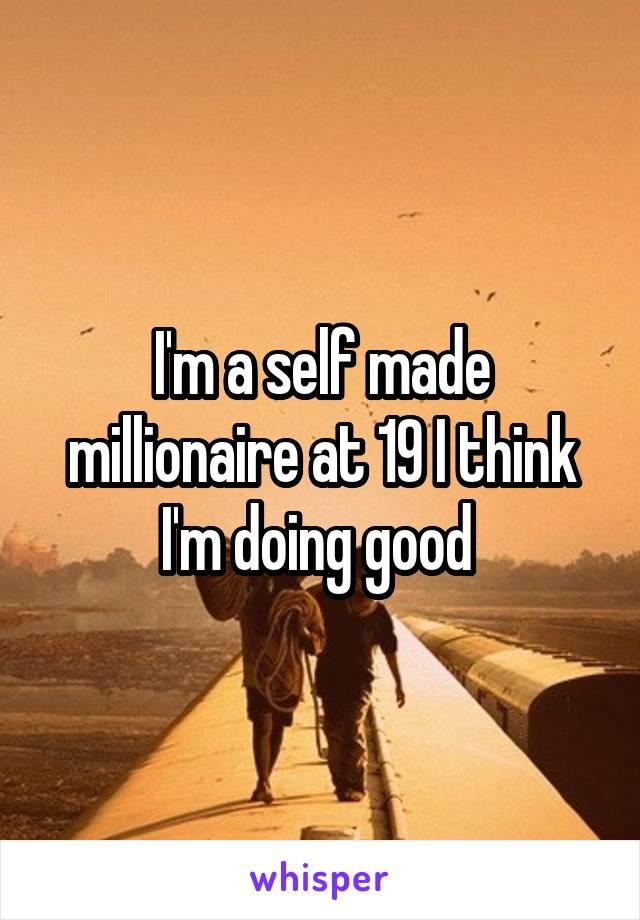 I'm a self made millionaire at 19 I think I'm doing good