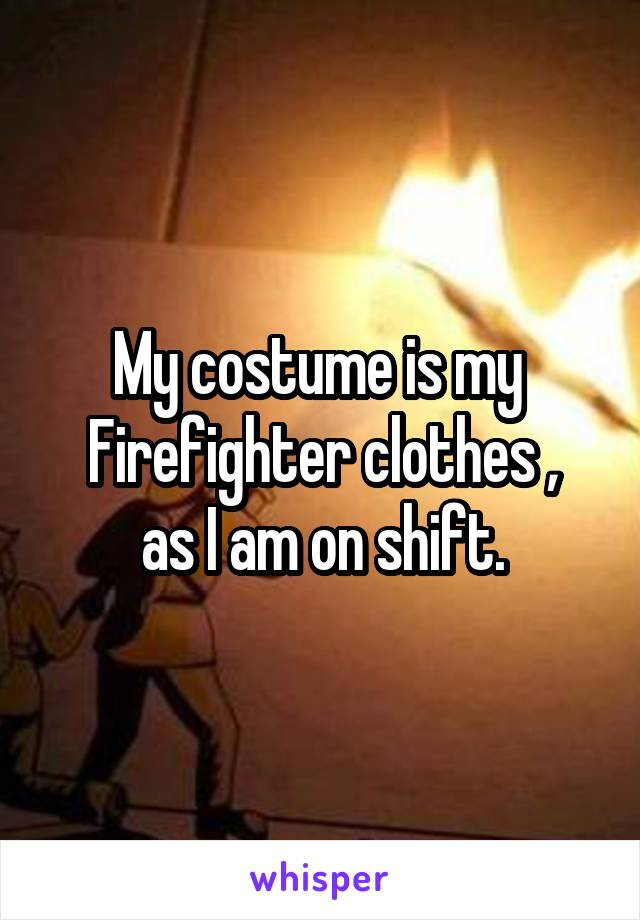 My costume is my  Firefighter clothes , as I am on shift.