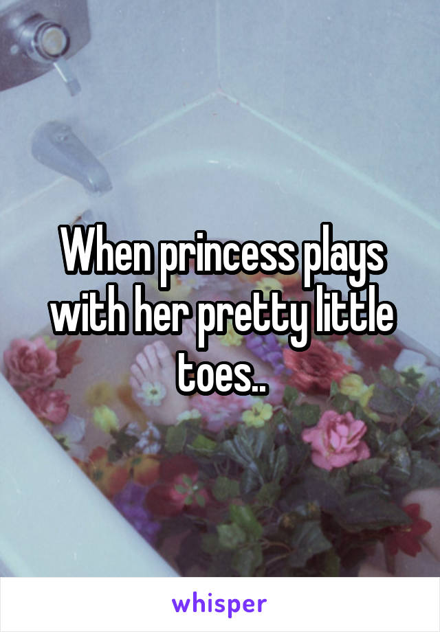 When princess plays with her pretty little toes..