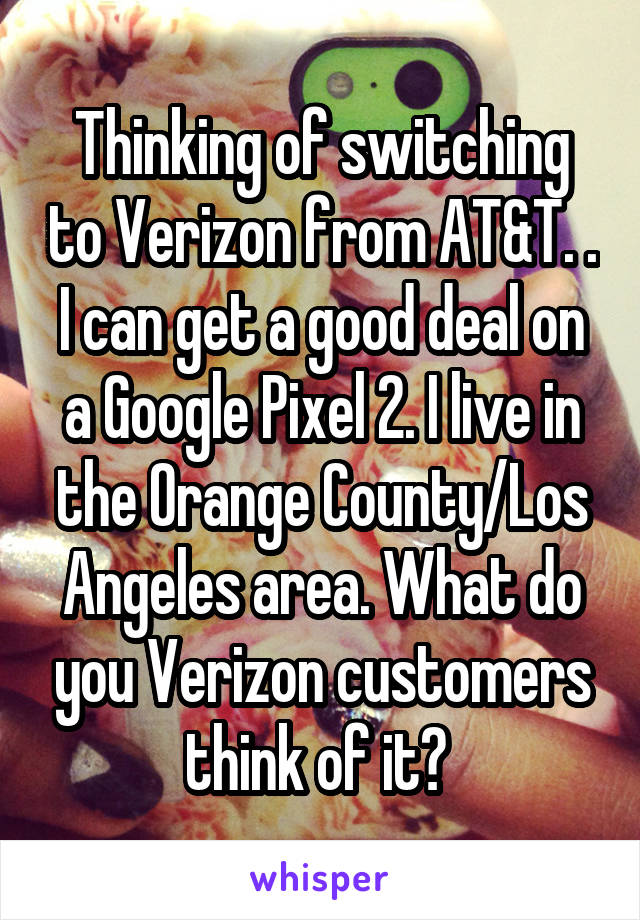 Thinking of switching to Verizon from AT&T. . I can get a good deal on a Google Pixel 2. I live in the Orange County/Los Angeles area. What do you Verizon customers think of it?