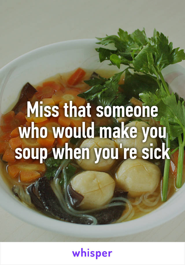 Miss that someone who would make you soup when you're sick
