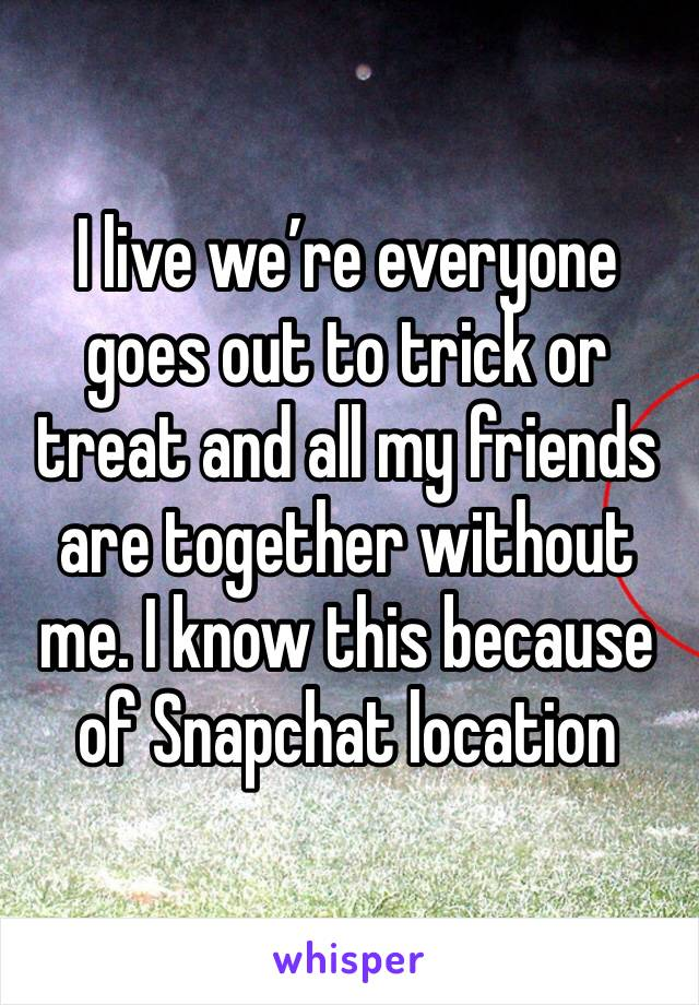 I live we're everyone goes out to trick or treat and all my friends are together without me. I know this because of Snapchat location