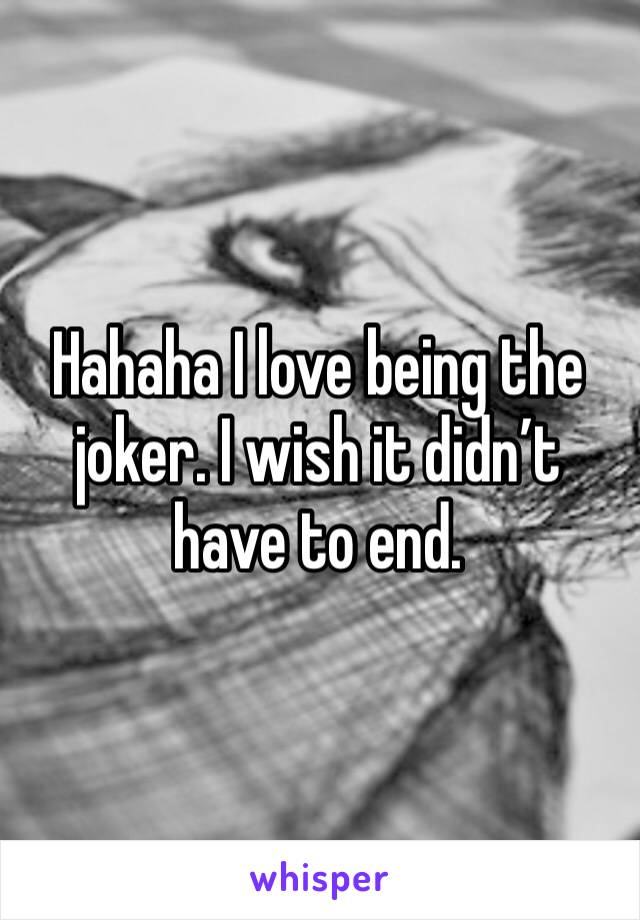Hahaha I love being the joker. I wish it didn't have to end.