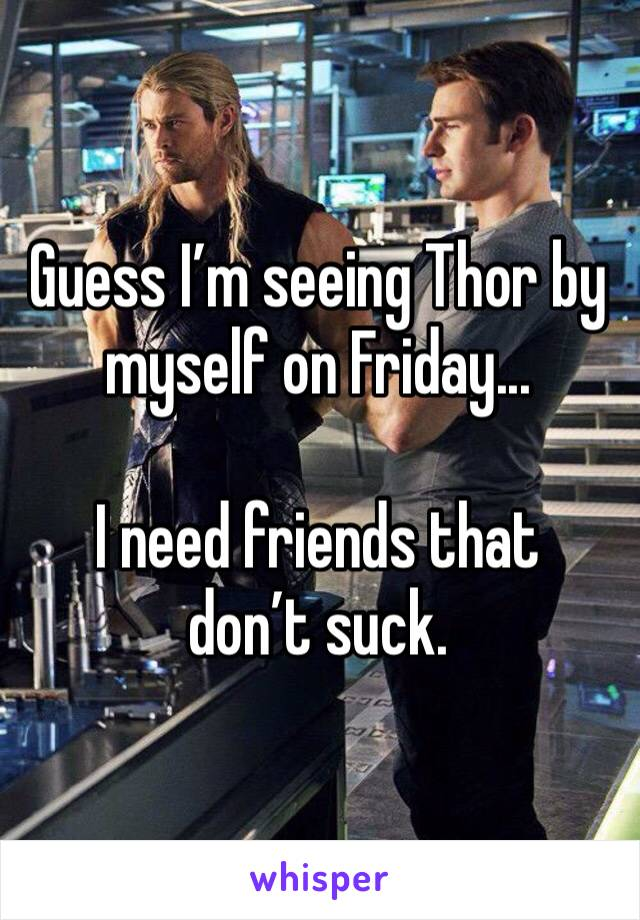 Guess I'm seeing Thor by myself on Friday...  I need friends that don't suck.