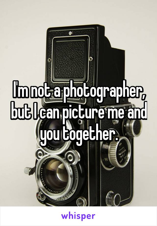 I'm not a photographer, but I can picture me and you together.