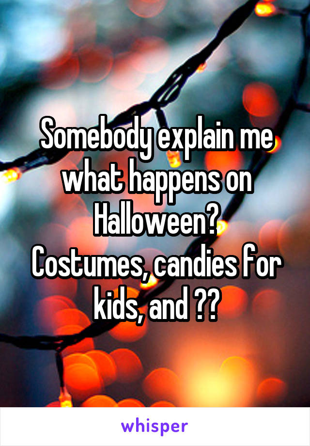 Somebody explain me what happens on Halloween? Costumes, candies for kids, and ??