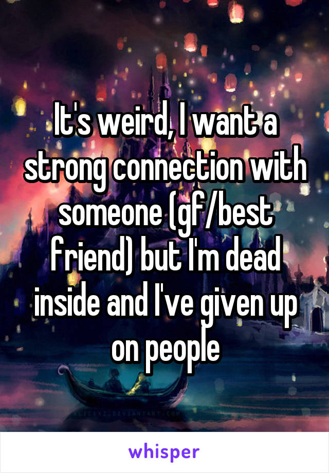 It's weird, I want a strong connection with someone (gf/best friend) but I'm dead inside and I've given up on people