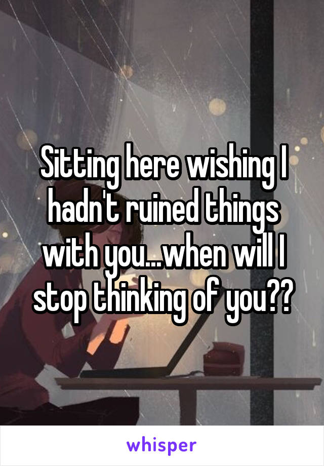 Sitting here wishing I hadn't ruined things with you...when will I stop thinking of you??