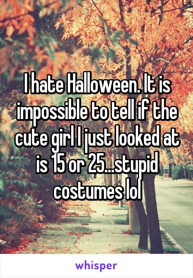 I hate Halloween. It is impossible to tell if the cute girl I just looked at is 15 or 25...stupid costumes lol
