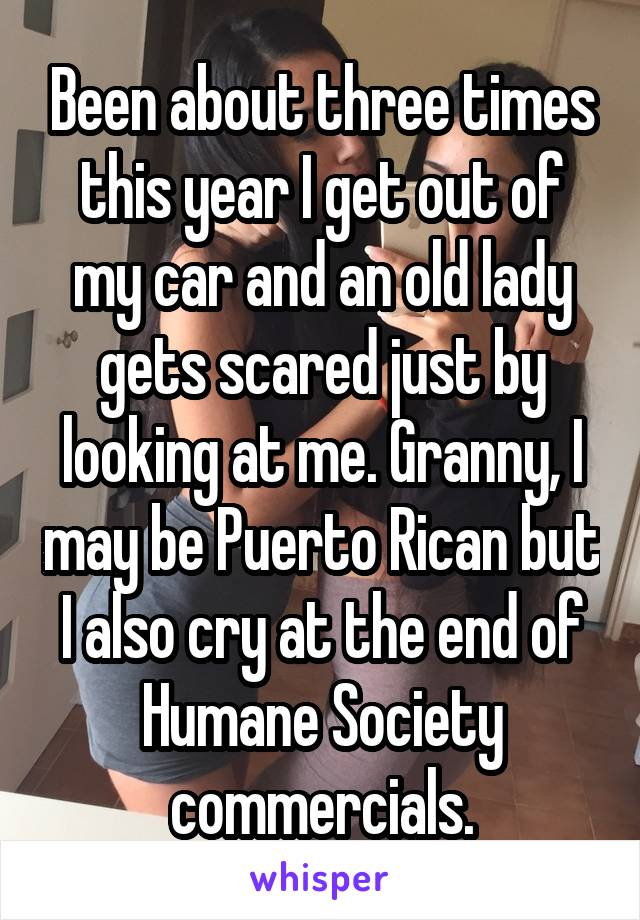 Been about three times this year I get out of my car and an old lady gets scared just by looking at me. Granny, I may be Puerto Rican but I also cry at the end of Humane Society commercials.
