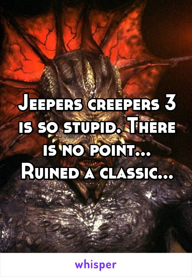 Jeepers creepers 3 is so stupid. There is no point... Ruined a classic...