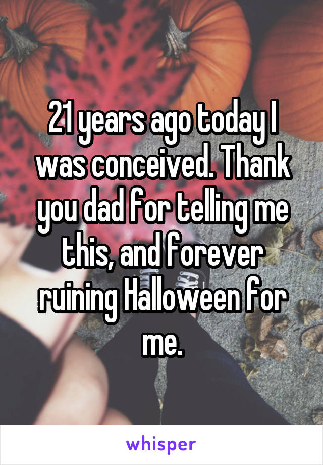 21 years ago today I was conceived. Thank you dad for telling me this, and forever ruining Halloween for me.