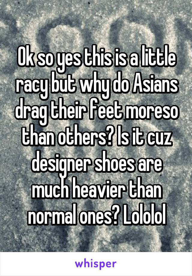 Ok so yes this is a little racy but why do Asians drag their feet moreso than others? Is it cuz designer shoes are much heavier than normal ones? Lololol
