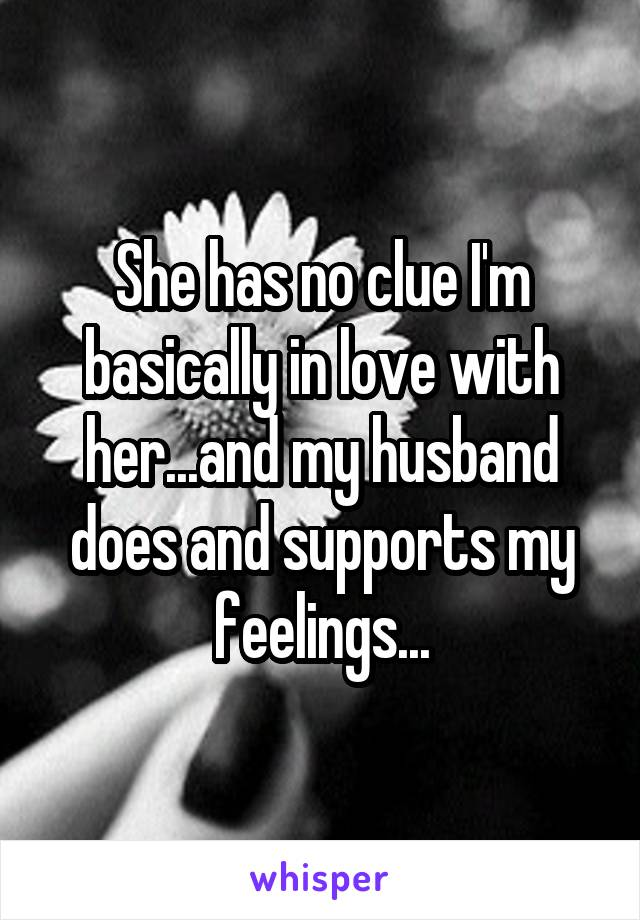 She has no clue I'm basically in love with her...and my husband does and supports my feelings...