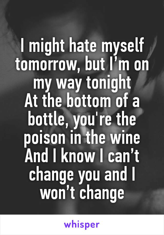 I might hate myself tomorrow, but I'm on my way tonight At the bottom of a bottle, you're the poison in the wine And I know I can't change you and I won't change