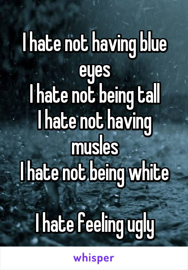 I hate not having blue eyes I hate not being tall I hate not having musles I hate not being white  I hate feeling ugly
