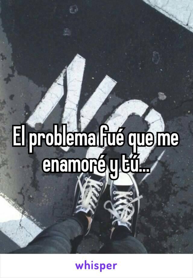 El problema fué que me enamoré y tú...