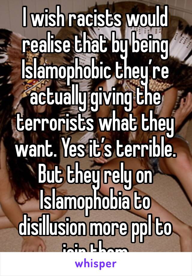 I wish racists would realise that by being Islamophobic they're actually giving the terrorists what they want. Yes it's terrible. But they rely on Islamophobia to disillusion more ppl to join them