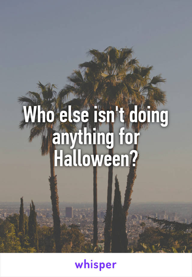 Who else isn't doing anything for Halloween?