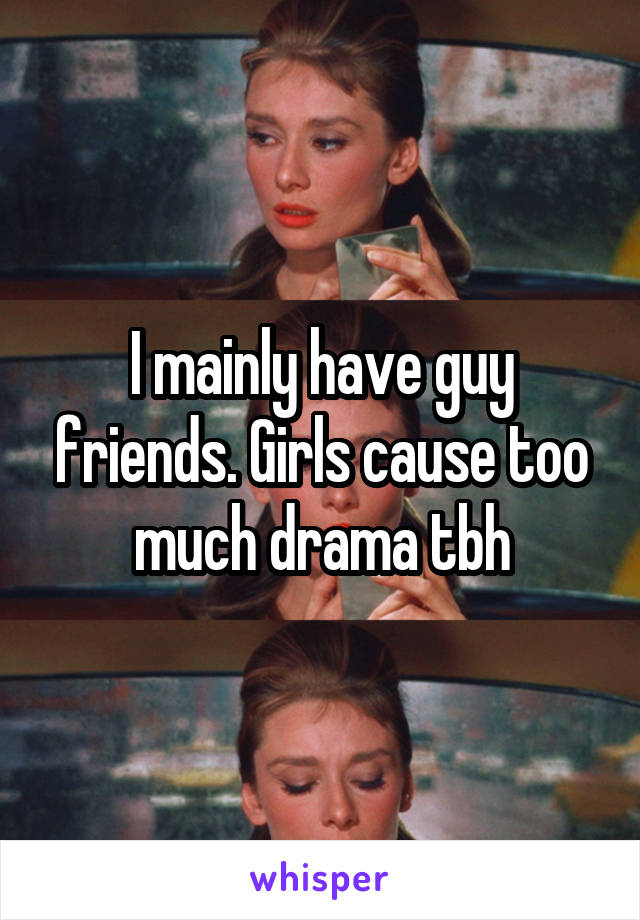 I mainly have guy friends. Girls cause too much drama tbh