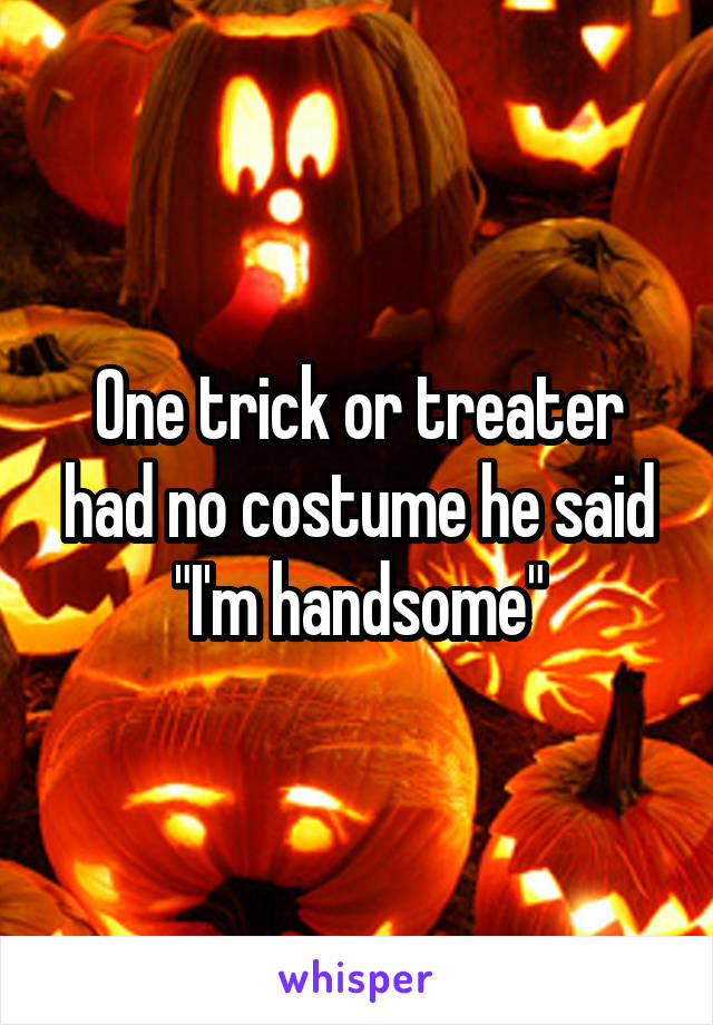 """One trick or treater had no costume he said """"I'm handsome"""""""