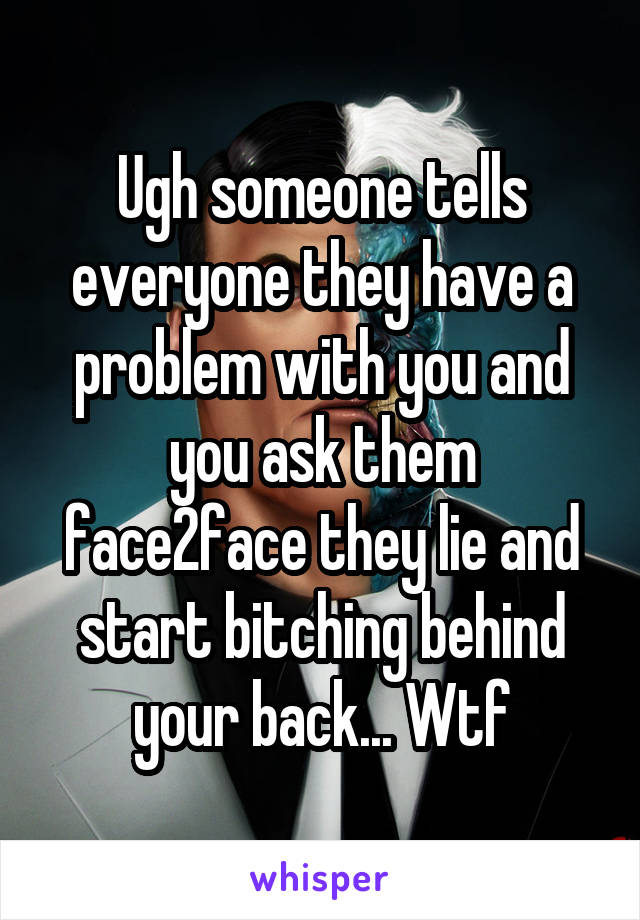 Ugh someone tells everyone they have a problem with you and you ask them face2face they lie and start bitching behind your back... Wtf