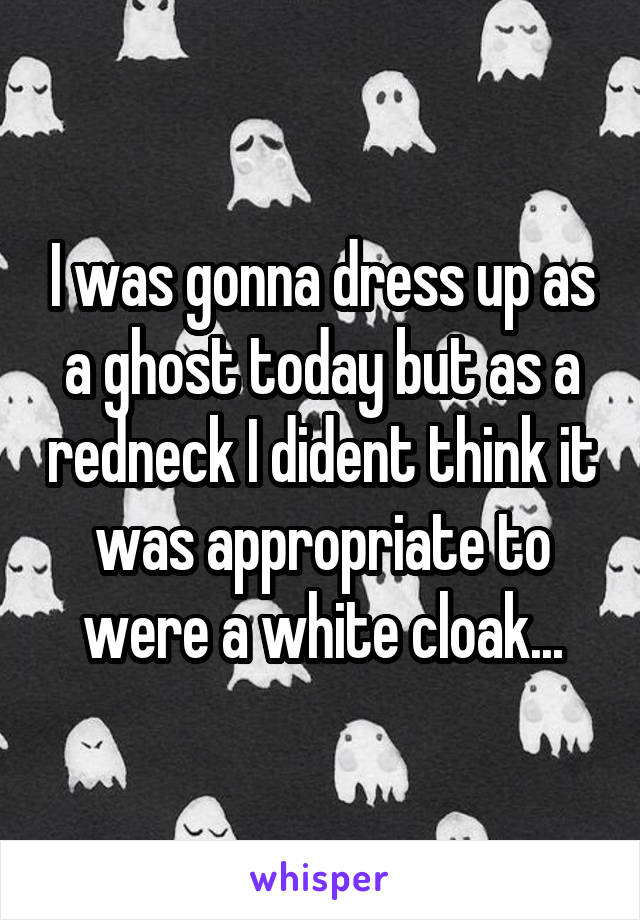 I was gonna dress up as a ghost today but as a redneck I dident think it was appropriate to were a white cloak...