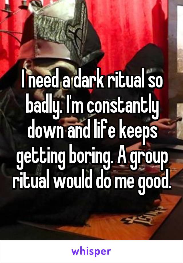 I need a dark ritual so badly. I'm constantly down and life keeps getting boring. A group ritual would do me good.