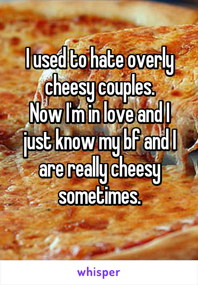 I used to hate overly cheesy couples. Now I'm in love and I just know my bf and I are really cheesy sometimes.