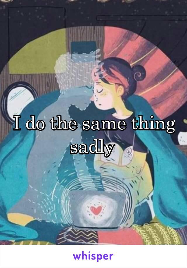 I do the same thing sadly