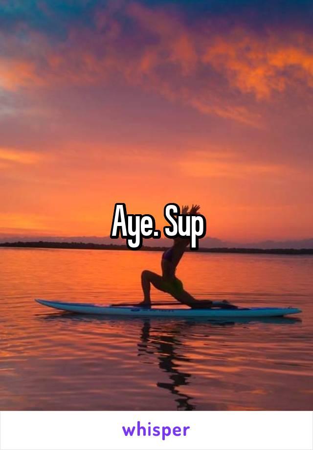 Aye. Sup