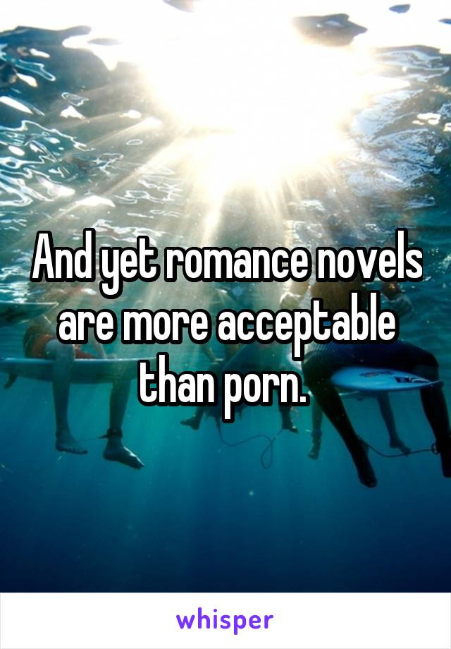 And yet romance novels are more acceptable than porn.