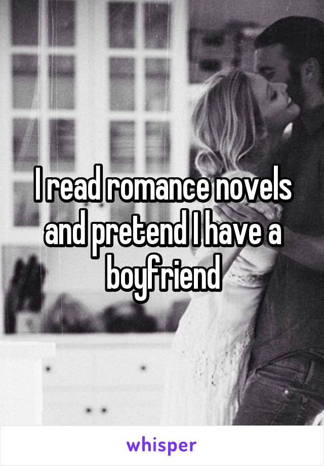 I read romance novels and pretend I have a boyfriend