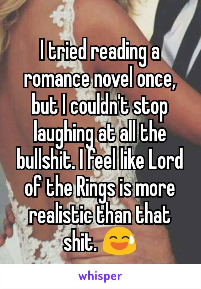 I tried reading a romance novel once, but I couldn't stop laughing at all the bullshit. I feel like Lord of the Rings is more realistic than that shit. 😅