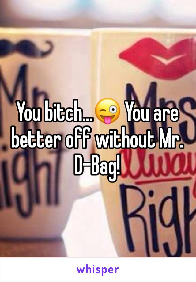 You bitch...😜 You are better off without Mr. D-Bag!