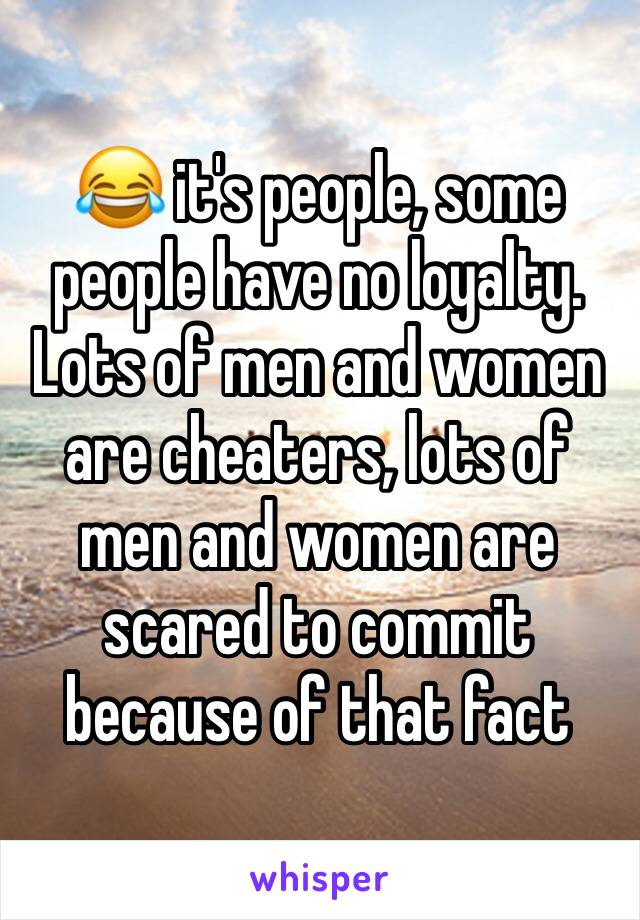 😂 it's people, some people have no loyalty. Lots of men and women are cheaters, lots of men and women are scared to commit because of that fact