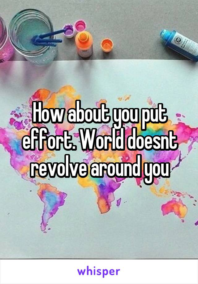 How about you put effort. World doesnt revolve around you