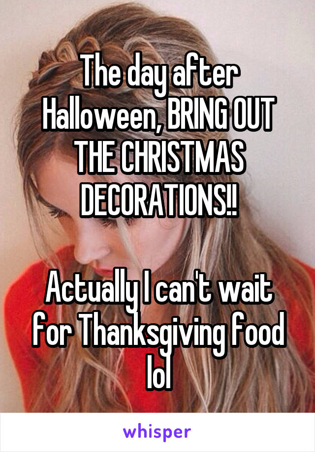 The day after Halloween, BRING OUT THE CHRISTMAS DECORATIONS!!  Actually I can't wait for Thanksgiving food lol