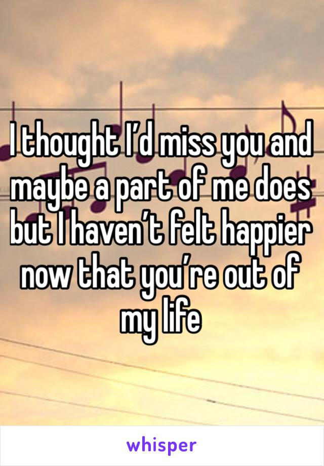 I thought I'd miss you and maybe a part of me does but I haven't felt happier now that you're out of my life