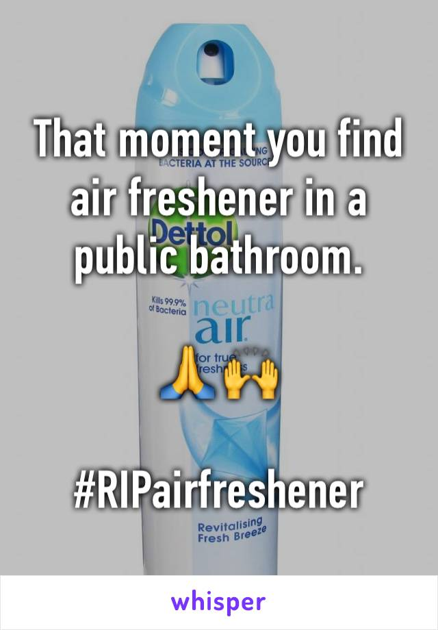 That moment you find air freshener in a public bathroom.    🙏 🙌   #RIPairfreshener
