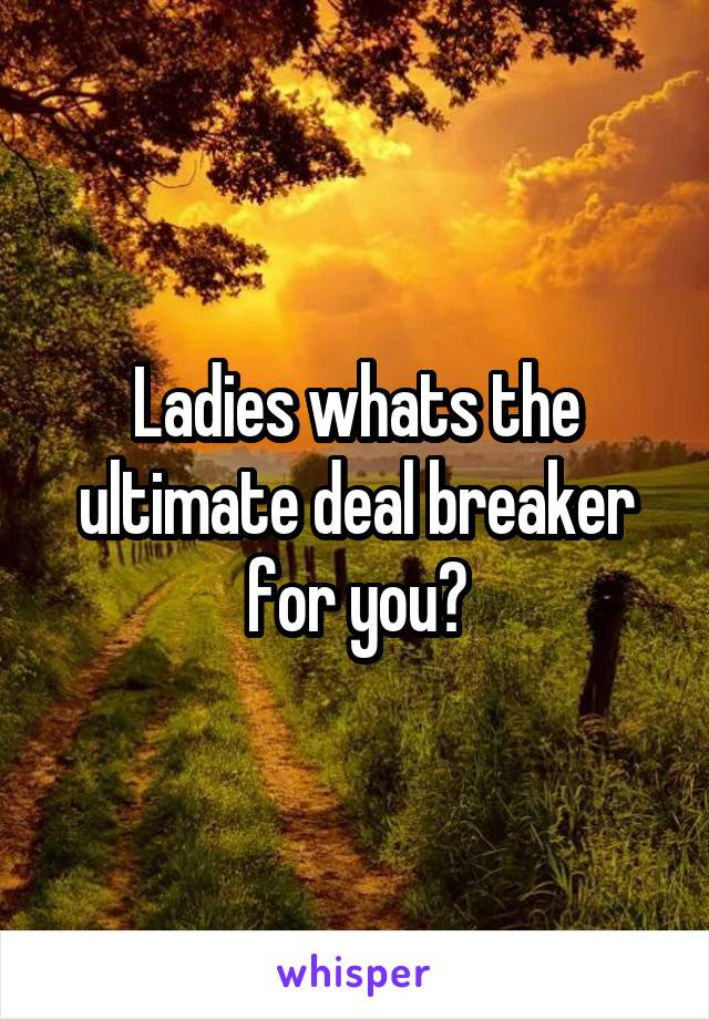 Ladies whats the ultimate deal breaker for you?