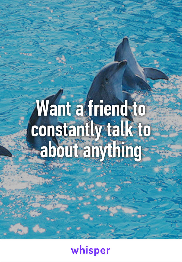 Want a friend to constantly talk to about anything