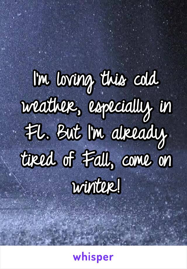 I'm loving this cold weather, especially in FL. But I'm already tired of Fall, come on winter!
