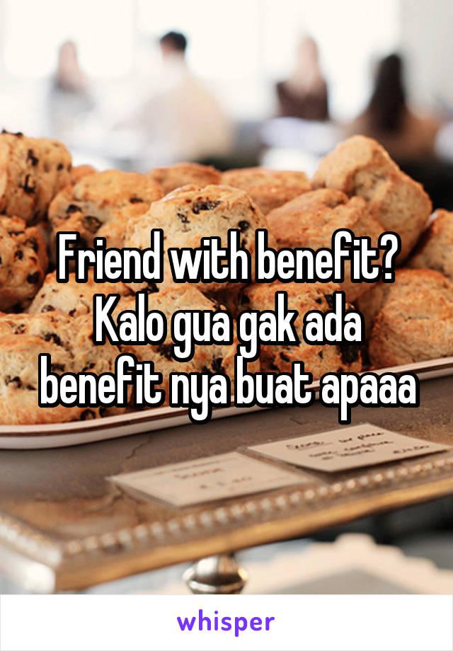 Friend with benefit? Kalo gua gak ada benefit nya buat apaaa