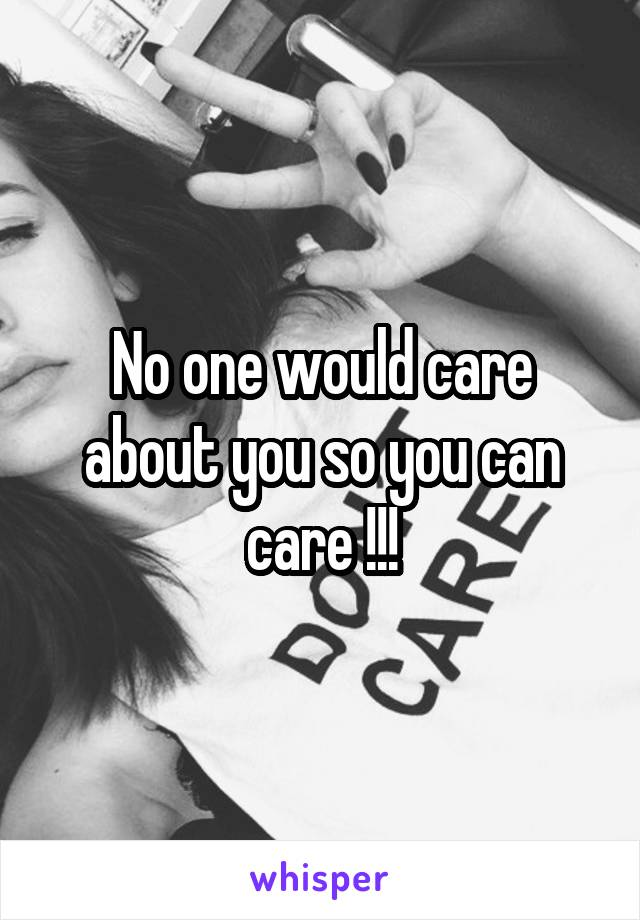 No one would care about you so you can care !!!