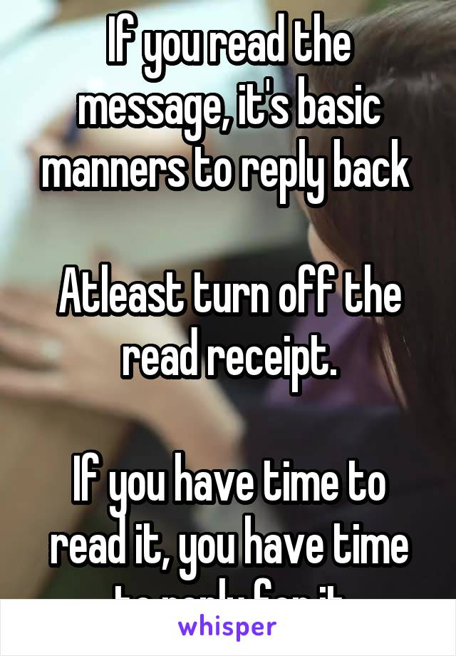 If you read the message, it's basic manners to reply back   Atleast turn off the read receipt.  If you have time to read it, you have time to reply for it