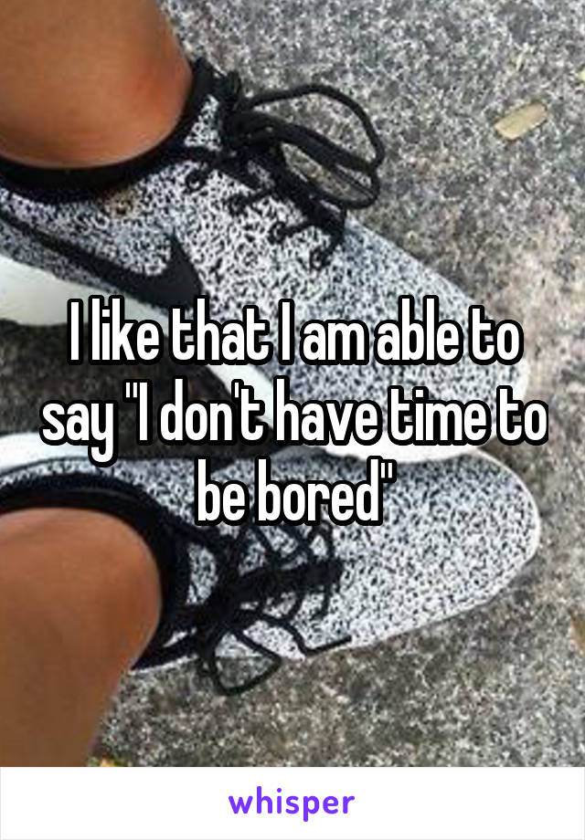 """I like that I am able to say """"I don't have time to be bored"""""""